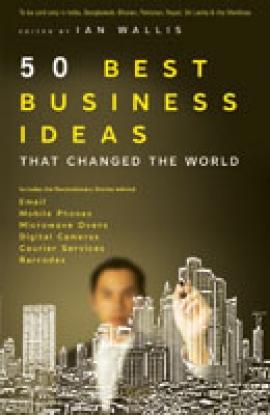 50 Best Business Ideas That Changed the World  Edited by Ian Wallis