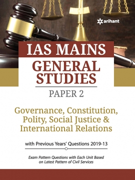 IAS Mains General Studies Paper 2 GOVERNANCE, CONSTITUTION, POLITY, SOCIAL JUSTICE & INTERNATIONAL RELATIONS with Previous years' questions 2019-13